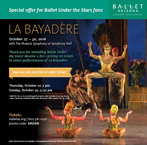 Special Offer for Ballet Under the Stars Fans: Receive 2-for-1 pricing on select shows during La Bayadere. Good for Thursday, Oct. 27 at 7:30 p.m. or Sunday, Oct. 30 at 5:30 p.m. Use promo code DREAM to receive the discount. Offer good through Oct. 20.